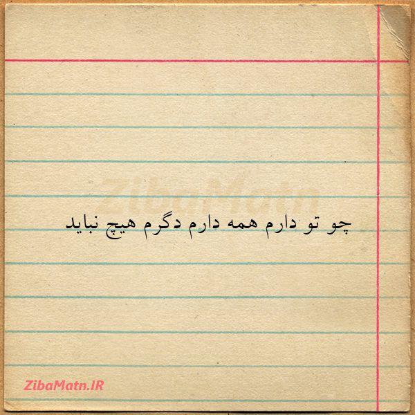 عکس نوشته چو تو دارم همه دارم دگرم هیچ